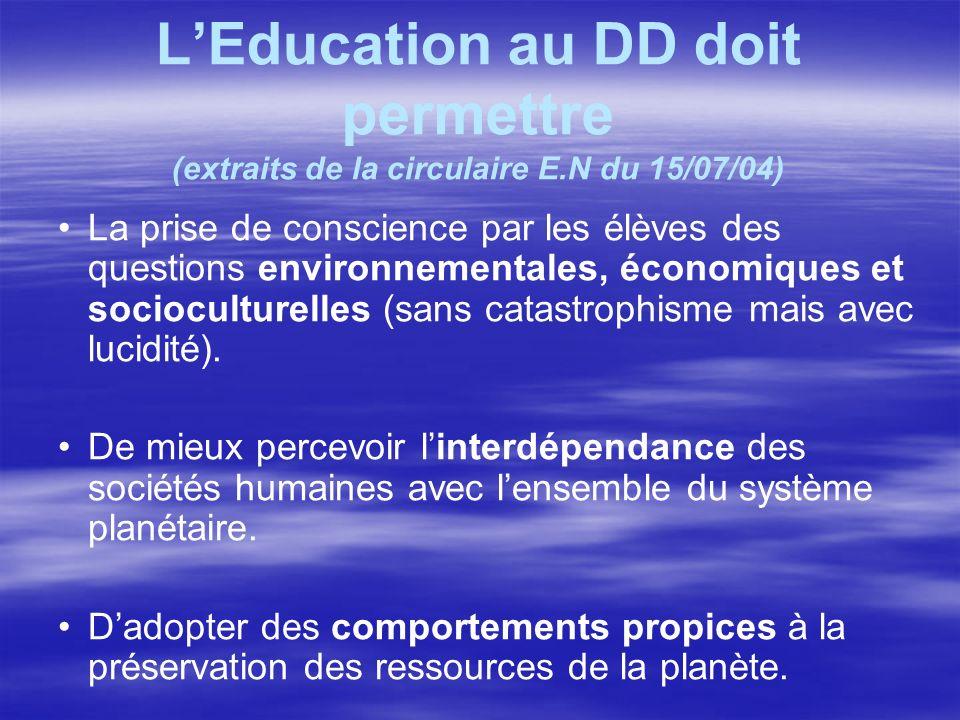LEducation au DD doit permettre (extraits de la circulaire E.N du 15/07/04) La prise de conscience par les élèves des questions environnementales, éco
