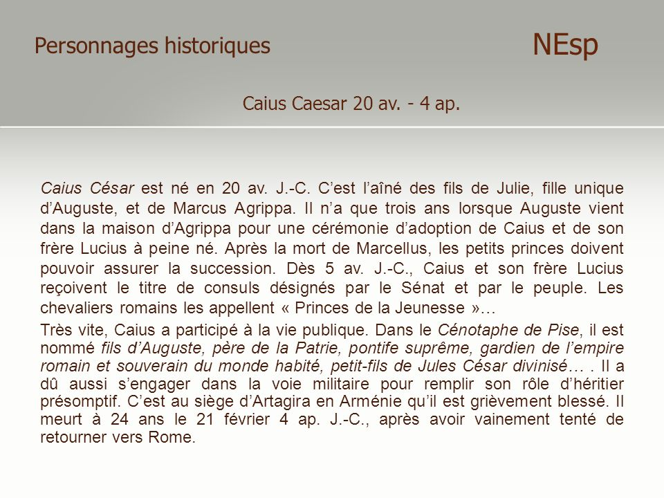 Personnages historiques Caius Caesar 20 av. - 4 ap. NEsp Caius César est né en 20 av. J.-C. Cest laîné des fils de Julie, fille unique dAuguste, et de