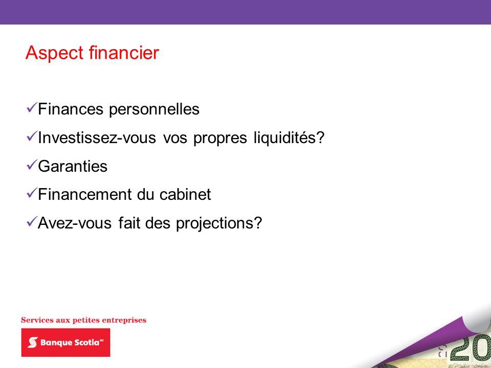 Aspect financier Finances personnelles Investissez-vous vos propres liquidités? Garanties Financement du cabinet Avez-vous fait des projections?