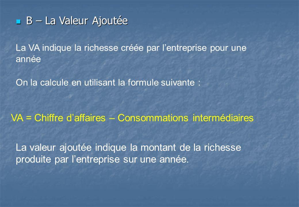 B – La Valeur Ajoutée B – La Valeur Ajoutée La VA indique la richesse créée par lentreprise pour une année On la calcule en utilisant la formule suiva