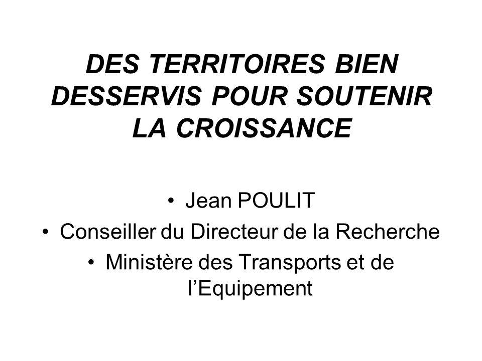 DES TERRITOIRES BIEN DESSERVIS POUR SOUTENIR LA CROISSANCE Jean POULIT Conseiller du Directeur de la Recherche Ministère des Transports et de lEquipement