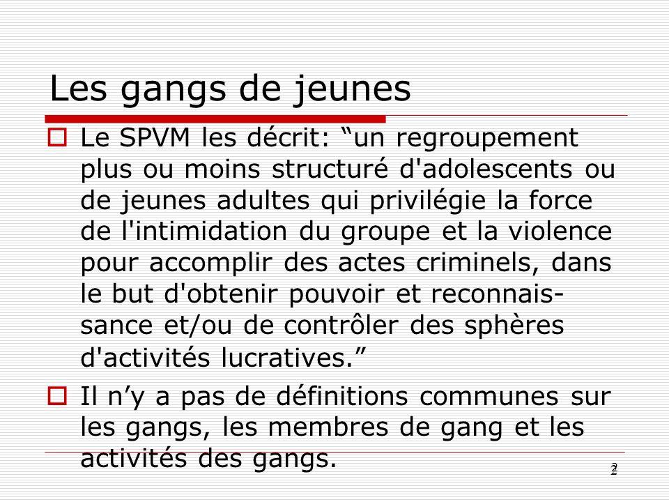 3 3 Gangs de jeunes Elles ne sont pas toutes criminelles Elles ne sont pas toutes des gangs de rues Différents degrés de formalité Les jeunes peuvent entrer et sortir de du spectre dactivités des gangs Les individus en périphérie peuvent faciliter lactivité des gangs activement ou passivement