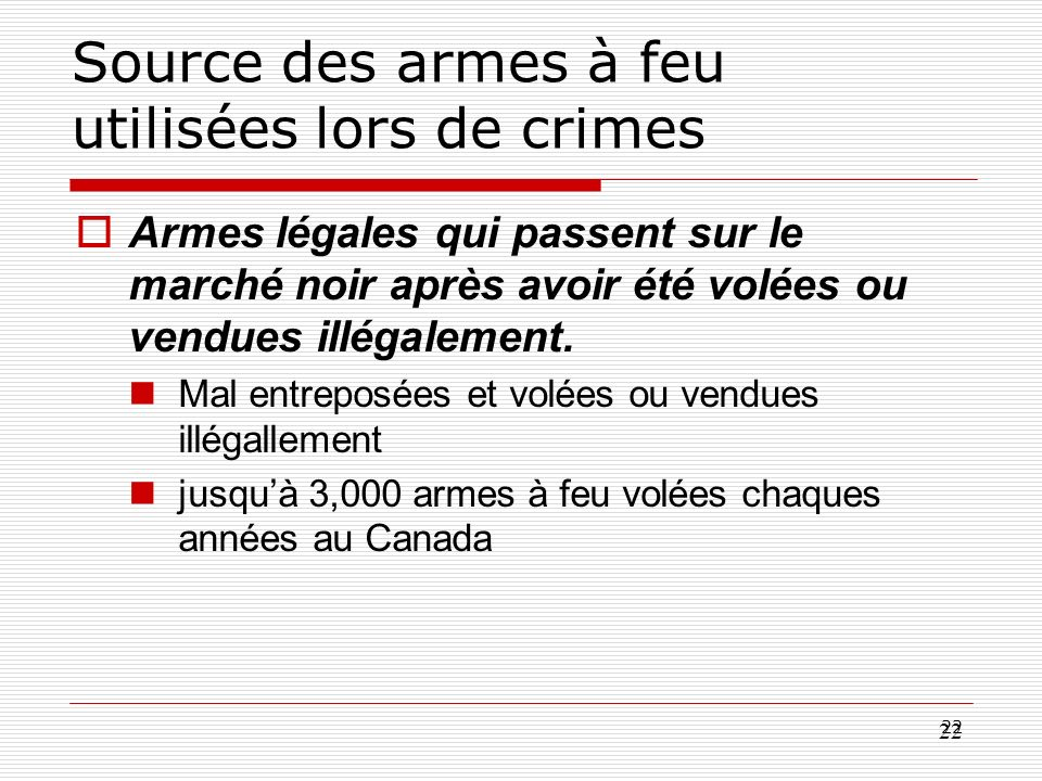 22 Source des armes à feu utilisées lors de crimes Armes légales qui passent sur le marché noir après avoir été volées ou vendues illégalement. Mal en