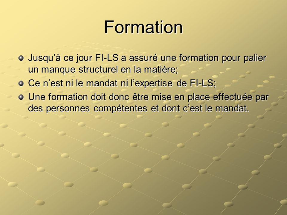 Formation Jusquà ce jour FI-LS a assuré une formation pour palier un manque structurel en la matière; Ce nest ni le mandat ni lexpertise de FI-LS; Une