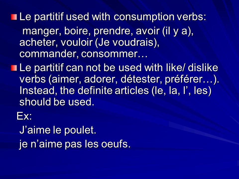 Le partitif used with consumption verbs: manger, boire, prendre, avoir (il y a), acheter, vouloir (Je voudrais), commander, consommer… manger, boire, prendre, avoir (il y a), acheter, vouloir (Je voudrais), commander, consommer… Le partitif can not be used with like/ dislike verbs (aimer, adorer, détester, préférer…).