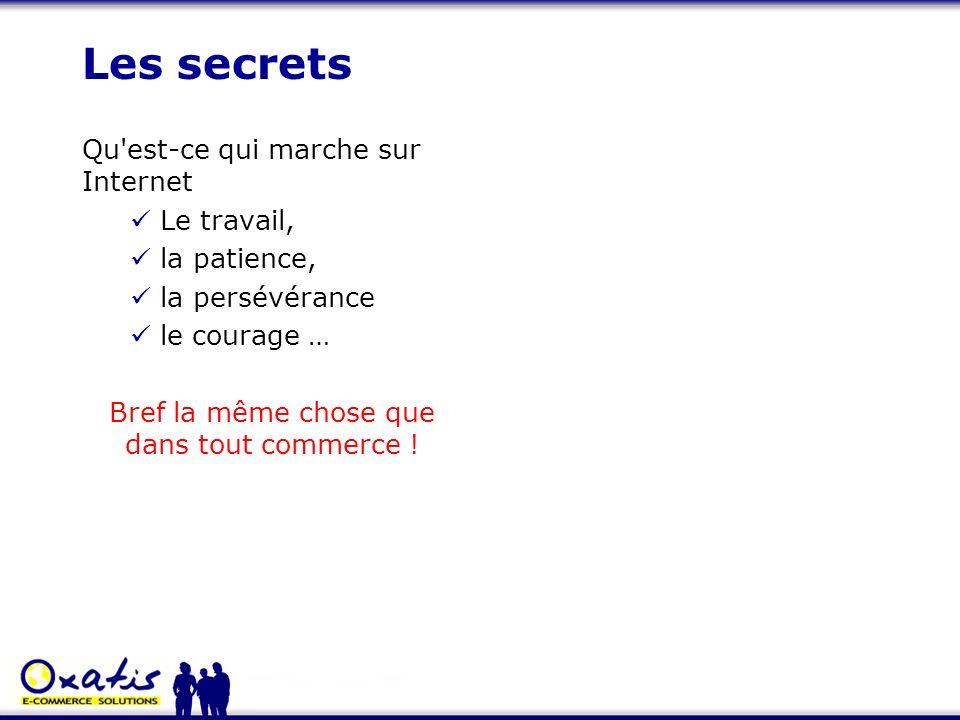 Les secrets Qu'est-ce qui marche sur Internet Le travail, la patience, la persévérance le courage … Bref la même chose que dans tout commerce !
