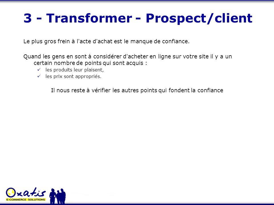 3 - Transformer - Prospect/client Le plus gros frein à l'acte d'achat est le manque de confiance. Quand les gens en sont à considérer d'acheter en lig
