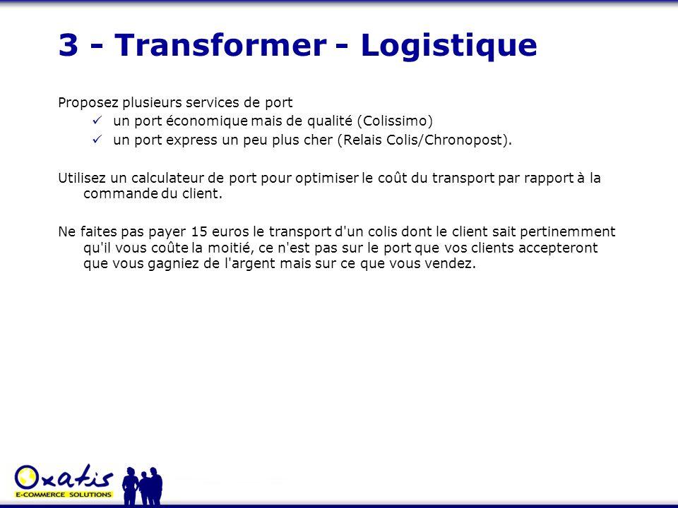 3 - Transformer - Logistique Proposez plusieurs services de port un port économique mais de qualité (Colissimo) un port express un peu plus cher (Rela