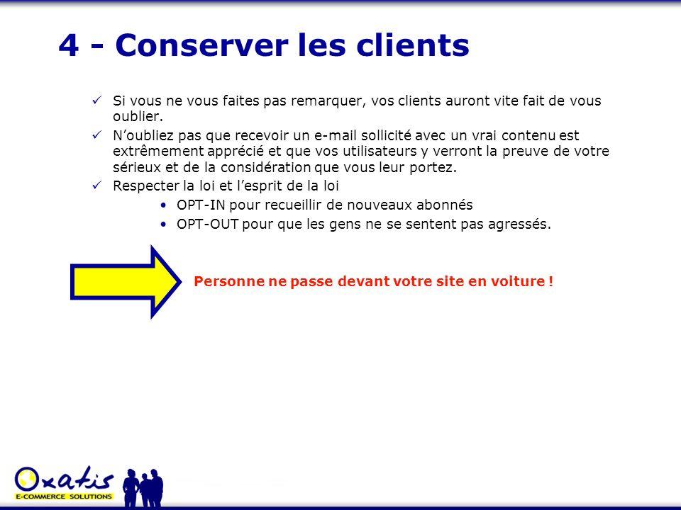 4 - Conserver les clients Si vous ne vous faites pas remarquer, vos clients auront vite fait de vous oublier. Noubliez pas que recevoir un e-mail soll