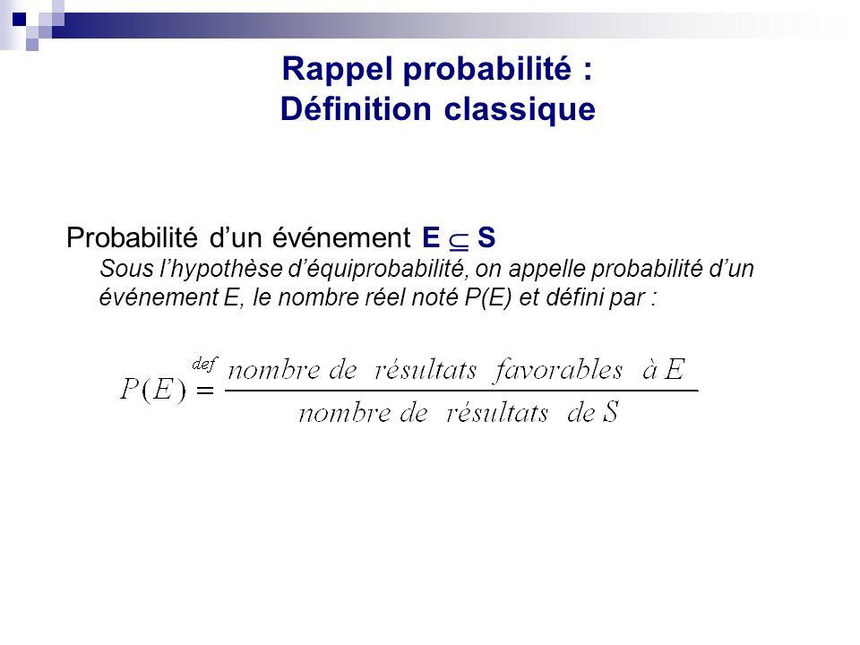 Probabilité dun événement E S Sous lhypothèse déquiprobabilité, on appelle probabilité dun événement E, le nombre réel noté P(E) et défini par : Rappel probabilité : Définition classique