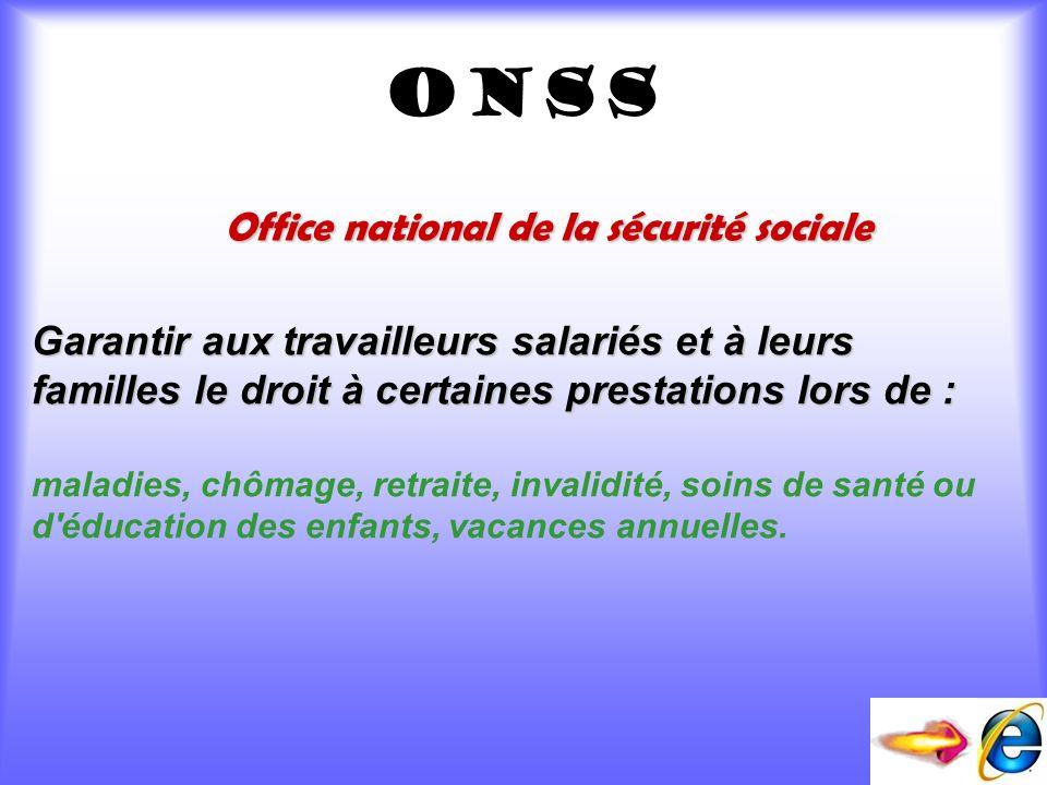 onss Office national de la sécurité sociale Garantir aux travailleurs salariés et à leurs familles le droit à certaines prestations lors de de : malad