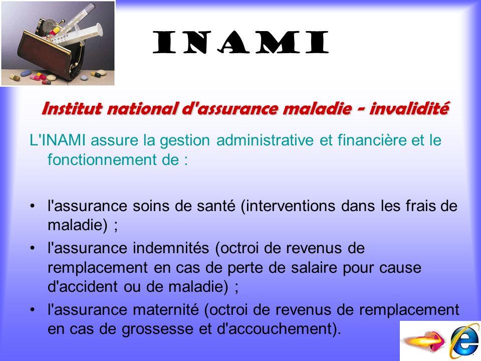 INAMI L'INAMI assure la gestion administrative et financière et le fonctionnement de : l'assurance soins de santé (interventions dans les frais de mal
