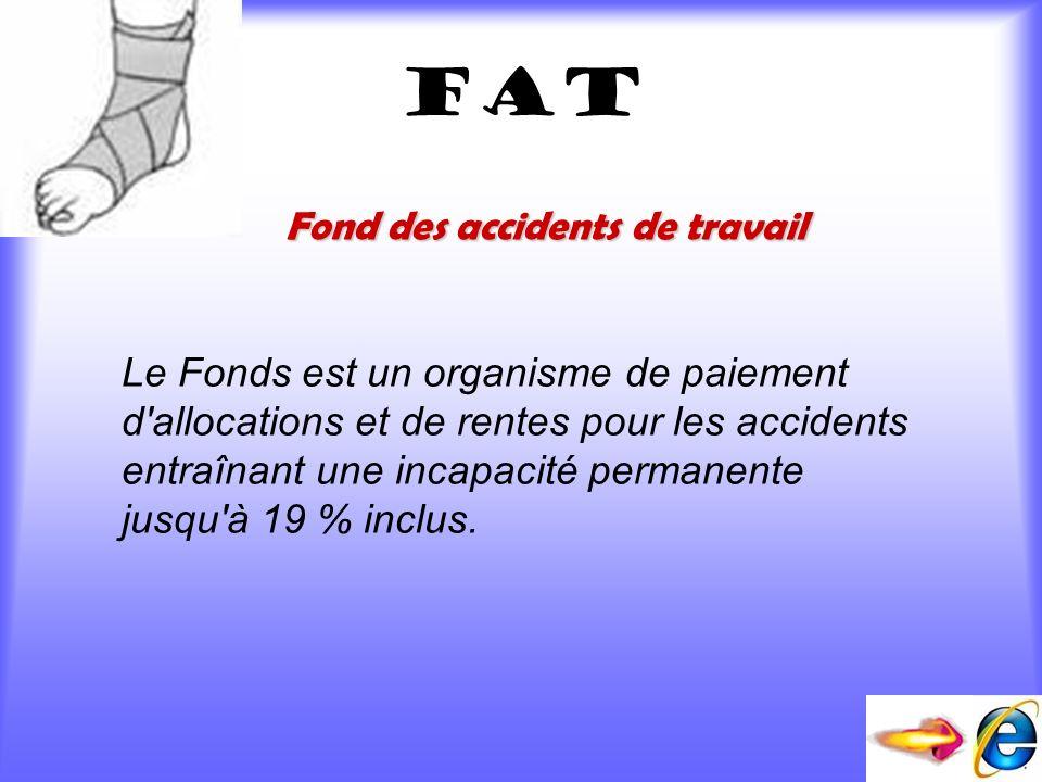 fat Fond des accidents de travail Le Fonds est un organisme de paiement d'allocations et de rentes pour les accidents entraînant une incapacité perman