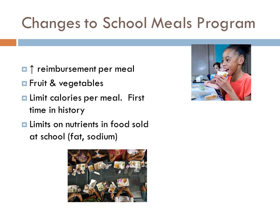 Changes to School Meals Program reimbursement per meal Fruit & vegetables Limit calories per meal.