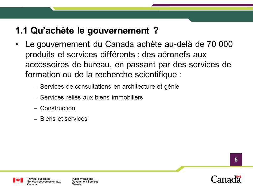 5 1.1 Quachète le gouvernement ? Le gouvernement du Canada achète au-delà de 70 000 produits et services différents : des aéronefs aux accessoires de