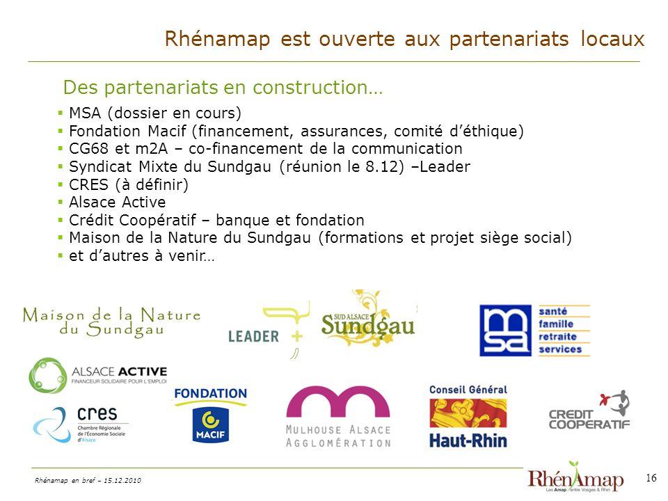 Rhénamap en bref – 15.12.2010 16 Des partenariats en construction… MSA (dossier en cours) Fondation Macif (financement, assurances, comité déthique) CG68 et m2A – co-financement de la communication Syndicat Mixte du Sundgau (réunion le 8.12) –Leader CRES (à définir) Alsace Active Crédit Coopératif – banque et fondation Maison de la Nature du Sundgau (formations et projet siège social) et dautres à venir… Rhénamap est ouverte aux partenariats locaux