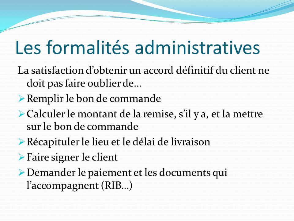 Les formalités administratives La satisfaction dobtenir un accord définitif du client ne doit pas faire oublier de… Remplir le bon de commande Calcule