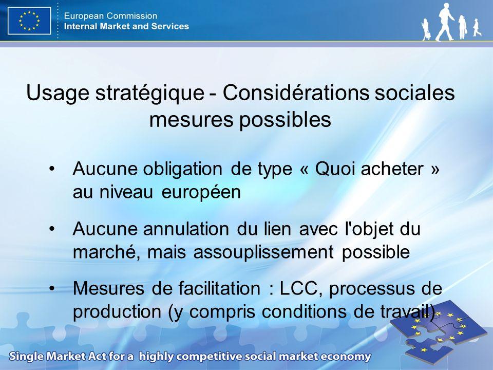Usage stratégique - Considérations sociales mesures possibles Aucune obligation de type « Quoi acheter » au niveau européen Aucune annulation du lien avec l objet du marché, mais assouplissement possible Mesures de facilitation : LCC, processus de production (y compris conditions de travail)