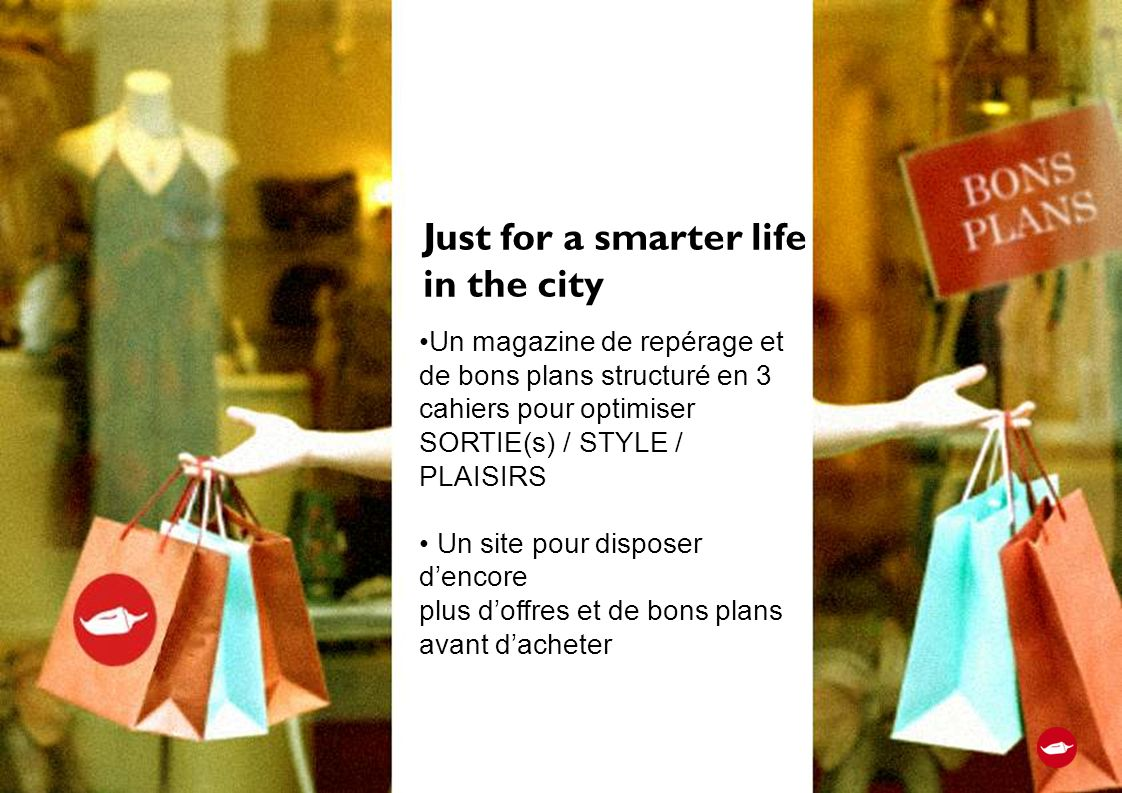 Un magazine de repérage et de bons plans structuré en 3 cahiers pour optimiser SORTIE(s) / STYLE / PLAISIRS Un site pour disposer dencore plus doffres et de bons plans avant dacheter Just for a smarter life in the city