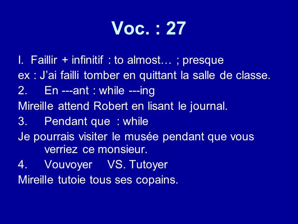 Voc. : 27 I. Faillir + infinitif : to almost… ; presque ex : Jai failli tomber en quittant la salle de classe. 2.En ---ant : while ---ing Mireille att