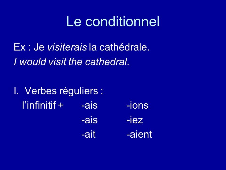 Le conditionnel Ex : Je visiterais la cathédrale. I would visit the cathedral. I. Verbes réguliers : linfinitif + -ais-ions -ais-iez -ait-aient