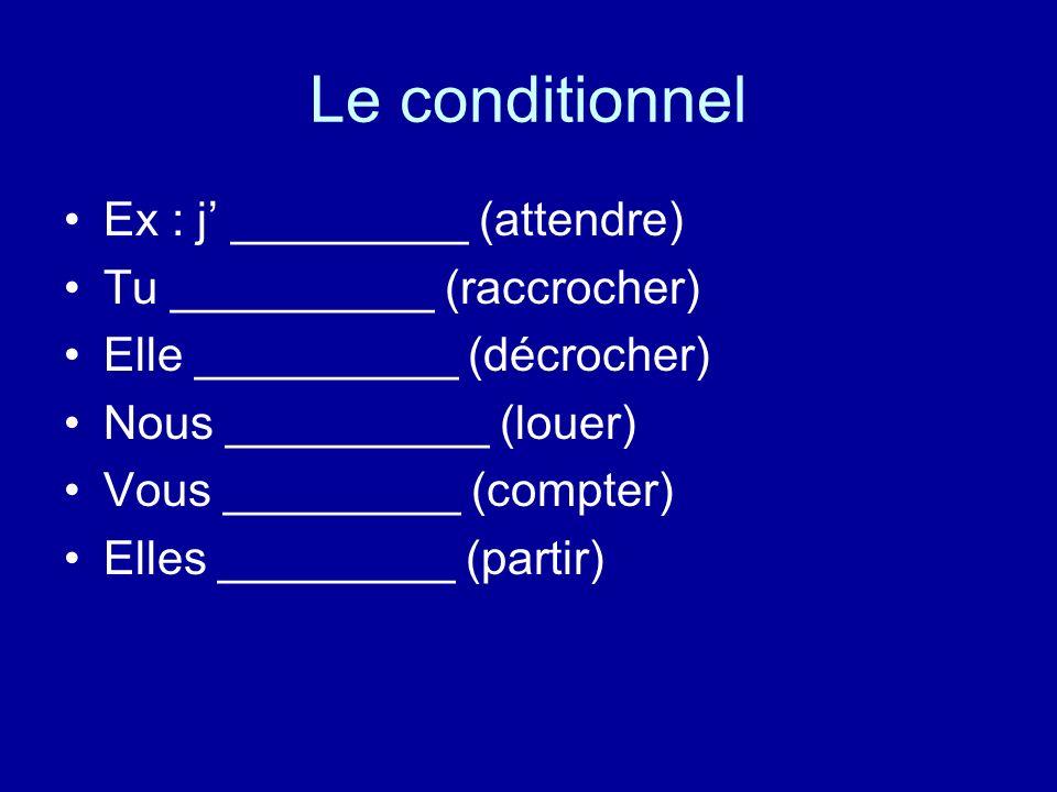 Le conditionnel Ex : j _________ (attendre) Tu __________ (raccrocher) Elle __________ (décrocher) Nous __________ (louer) Vous _________ (compter) El