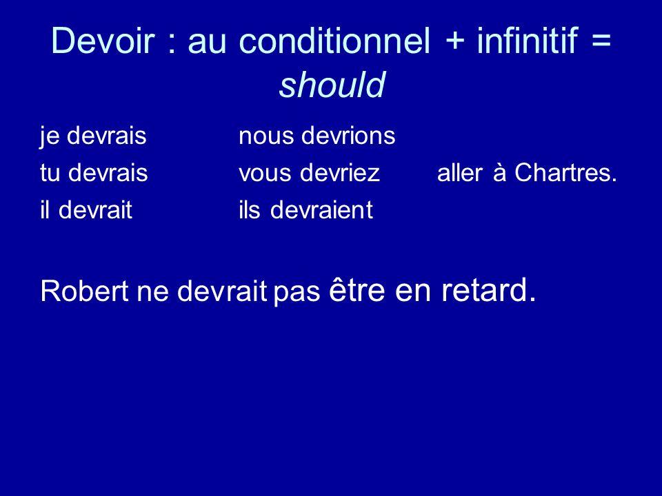 Devoir : au conditionnel + infinitif = should je devraisnous devrions tu devraisvous devriezaller à Chartres. il devraitils devraient Robert ne devrai