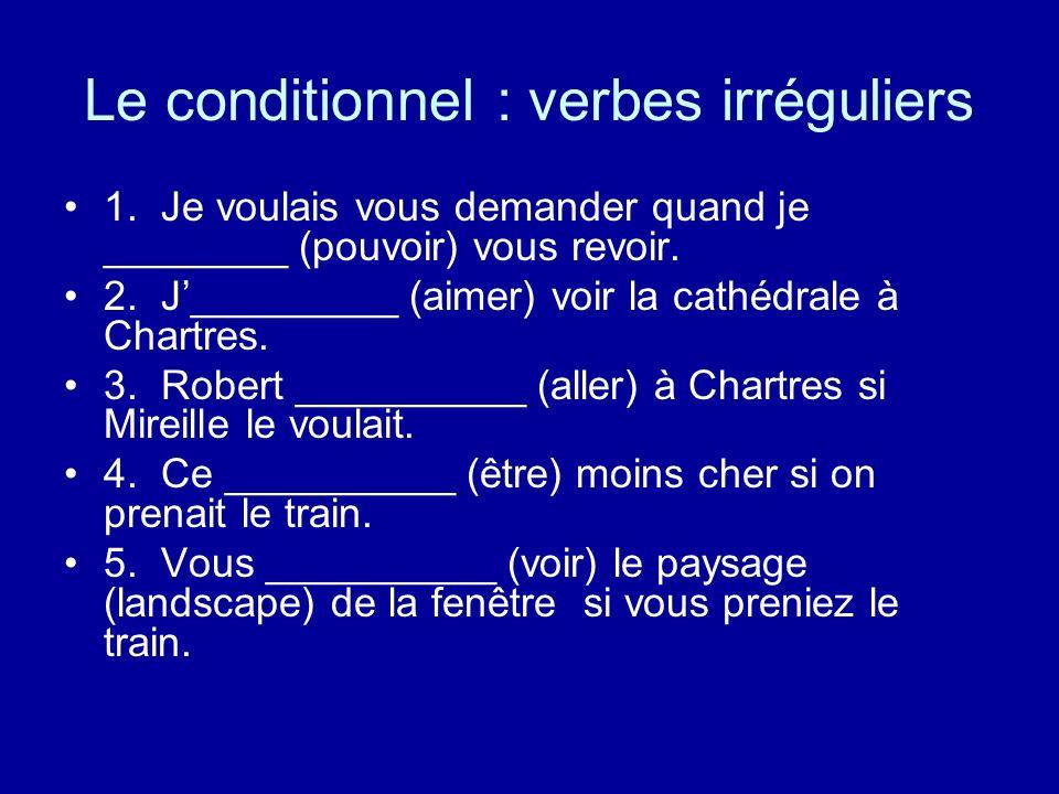 Le conditionnel : verbes irréguliers 1. Je voulais vous demander quand je ________ (pouvoir) vous revoir. 2. J_________ (aimer) voir la cathédrale à C