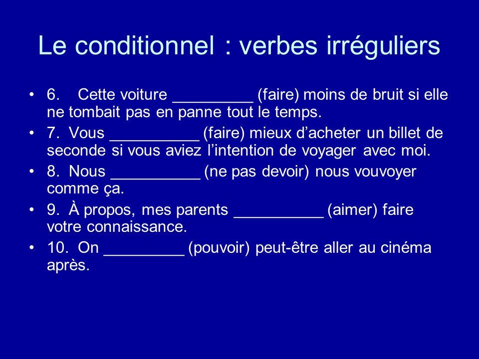 Le conditionnel : verbes irréguliers 6. Cette voiture _________ (faire) moins de bruit si elle ne tombait pas en panne tout le temps. 7. Vous ________