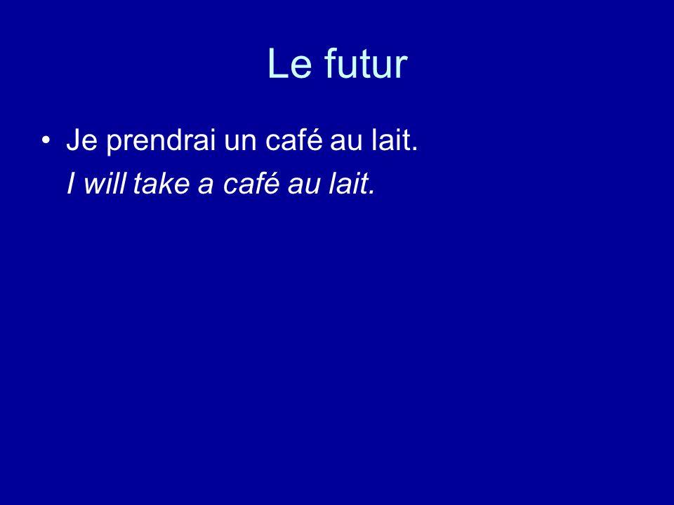 Le futur Je prendrai un café au lait. I will take a café au lait.