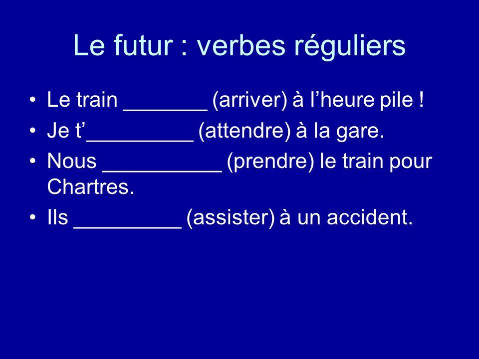 Le futur : verbes réguliers Le train _______ (arriver) à lheure pile ! Je t_________ (attendre) à la gare. Nous __________ (prendre) le train pour Cha