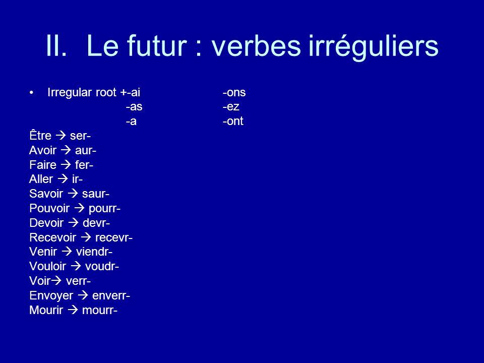 II. Le futur : verbes irréguliers Irregular root +-ai-ons -as-ez -a-ont Être ser- Avoir aur- Faire fer- Aller ir- Savoir saur- Pouvoir pourr- Devoir d