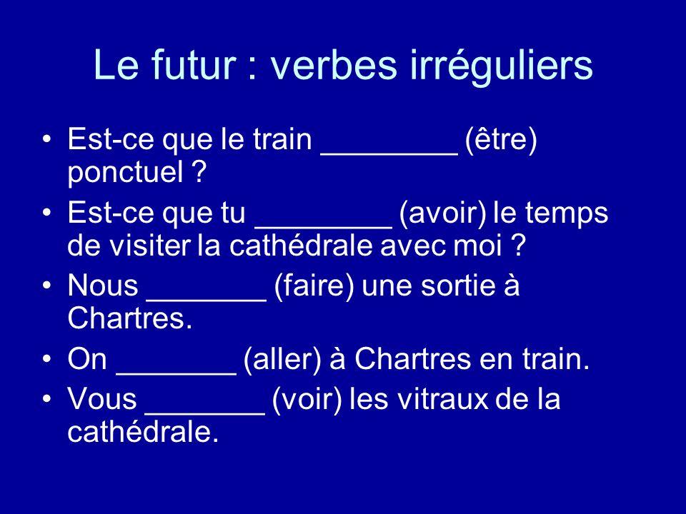 Le futur : verbes irréguliers Est-ce que le train ________ (être) ponctuel ? Est-ce que tu ________ (avoir) le temps de visiter la cathédrale avec moi