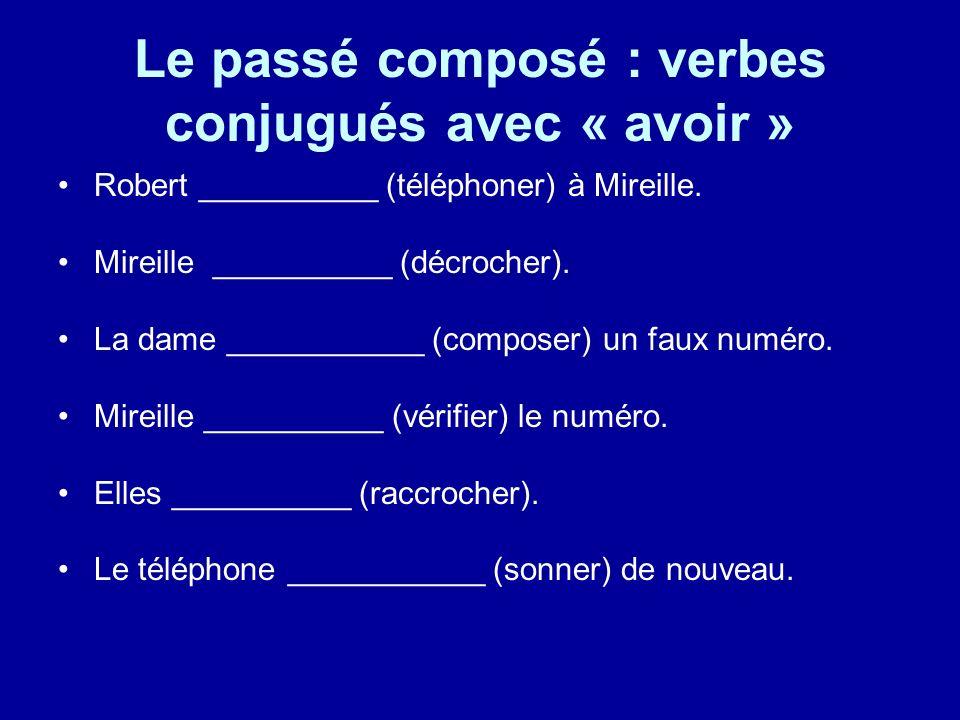 Le passé composé : verbes conjugués avec « avoir » Robert __________ (téléphoner) à Mireille. Mireille __________ (décrocher). La dame ___________ (co