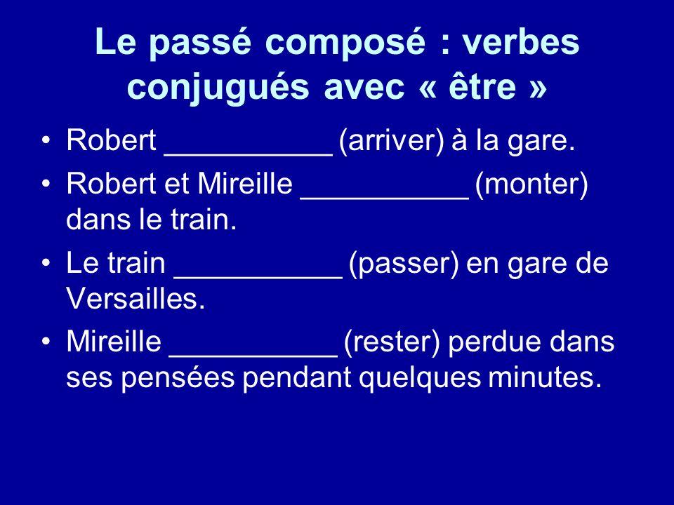 Le passé composé : verbes conjugués avec « être » Robert __________ (arriver) à la gare. Robert et Mireille __________ (monter) dans le train. Le trai