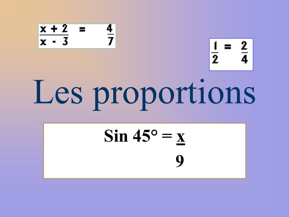 Les proportions Sin 45° = x 9
