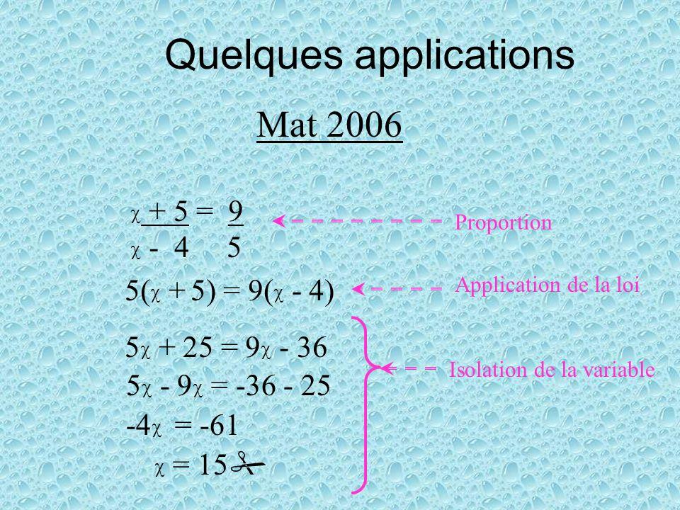 Quelques applications Mat 2006 + 5 = 9 - 4 5 5( + 5) = 9( - 4) 5 + 25 = 9 - 36 5 - 9 = -36 - 25 -4 = -61 = 15 Proportion Application de la loi Isolation de la variable