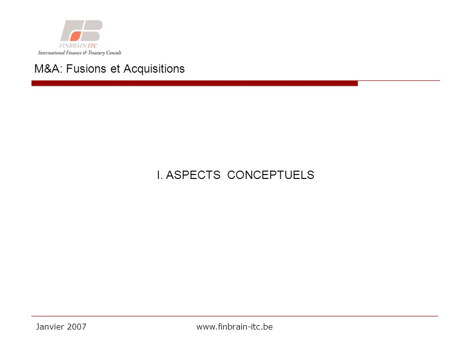 Janvier 2007www.finbrain-itc.be M&A: Fusions et Acquisitions I. ASPECTS CONCEPTUELS