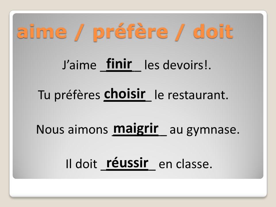 aime / préfère / doit Jaime ______ les devoirs!. choisir Tu préfères _______ le restaurant.