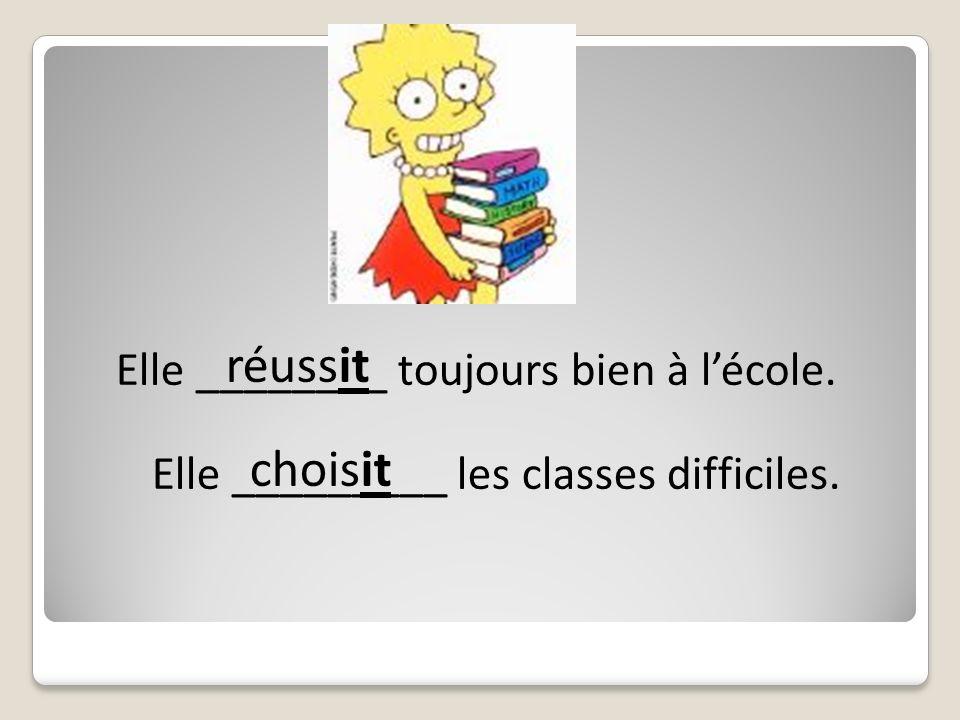 Elle ________ toujours bien à lécole. choisit Elle _________ les classes difficiles. réussit