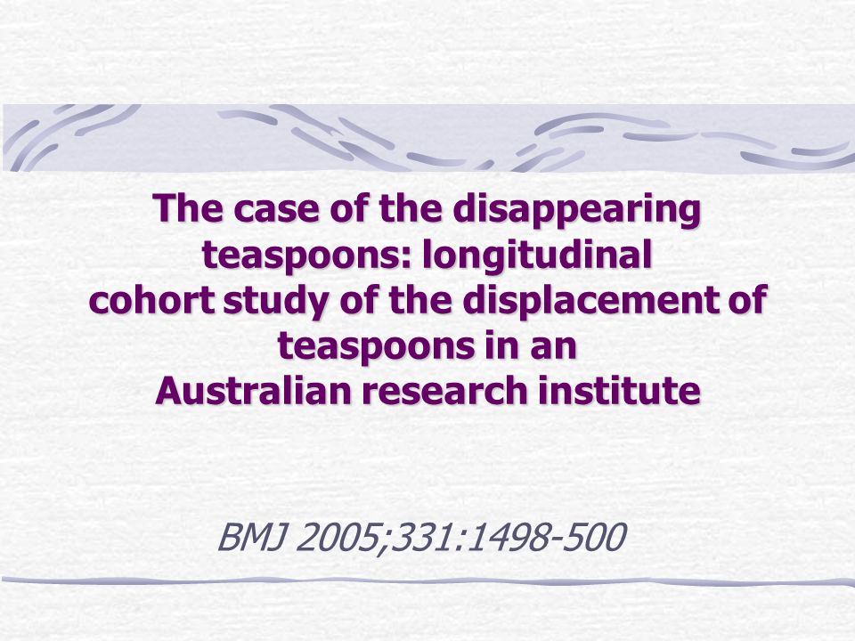 The case of the disappearing teaspoons: longitudinal cohort study of the displacement of teaspoons in an Australian research institute BMJ 2005;331:1498-500