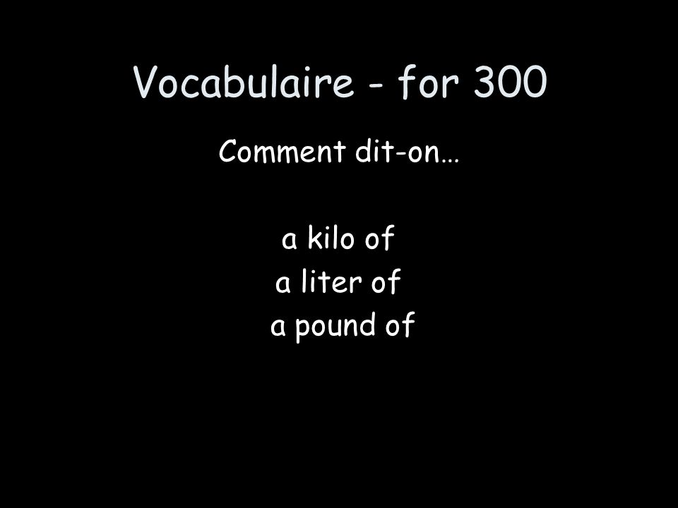 Vocabulaire - for 300 Comment dit-on… a kilo of a liter of a pound of