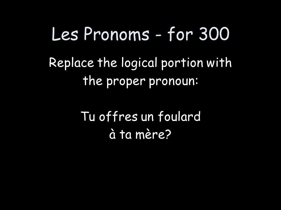 Les Pronoms - for 300 Replace the logical portion with the proper pronoun: Tu offres un foulard à ta mère