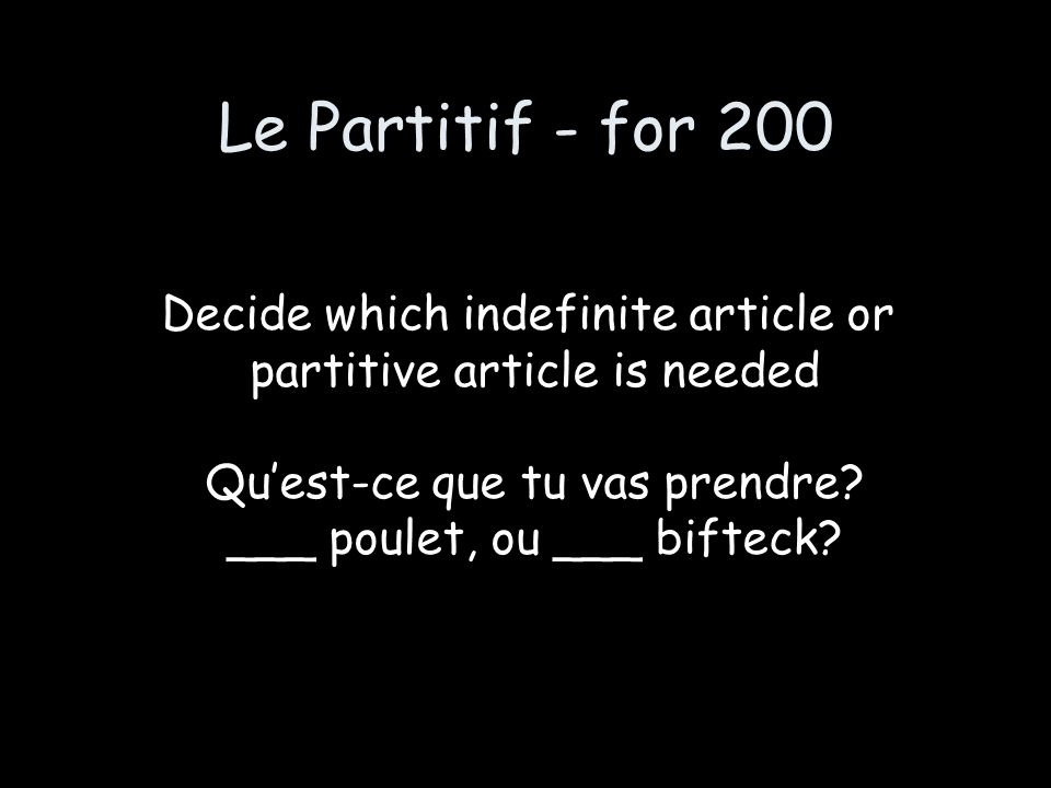 Le Partitif - for 200 Decide which indefinite article or partitive article is needed Quest-ce que tu vas prendre? ___ poulet, ou ___ bifteck?