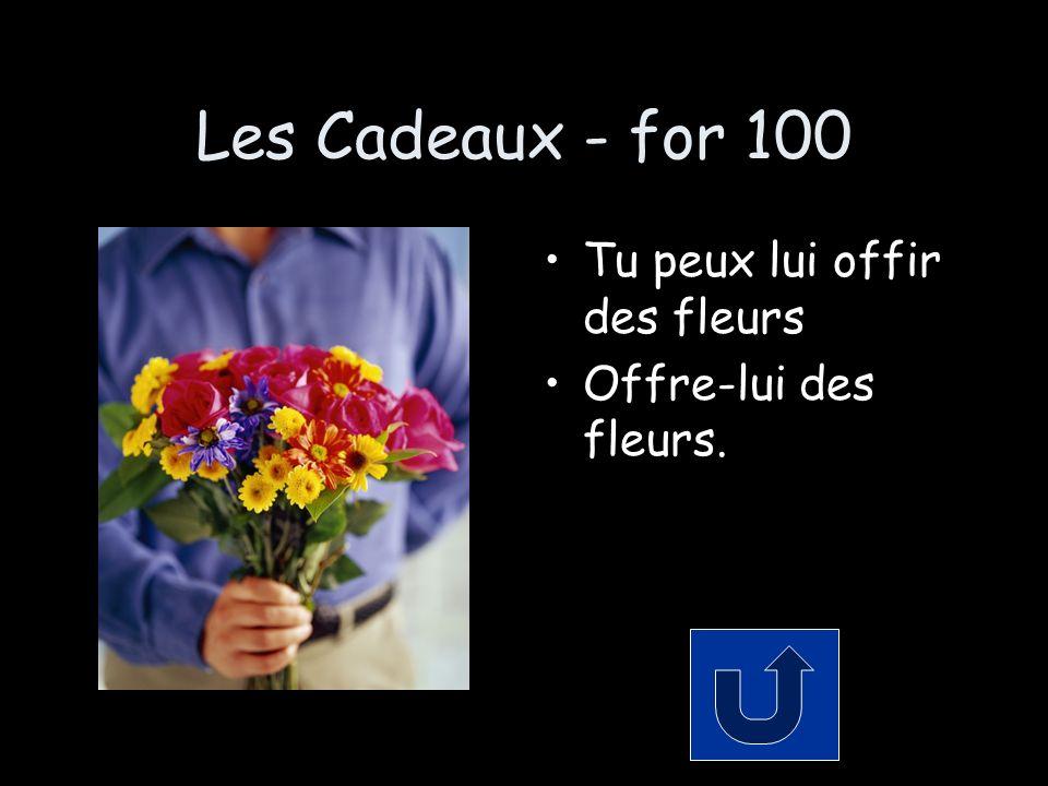 Les Cadeaux - for 100 Tu peux lui offir des fleurs Offre-lui des fleurs.
