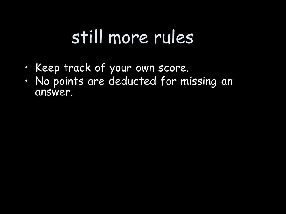 still more rules Keep track of your own score. No points are deducted for missing an answer.