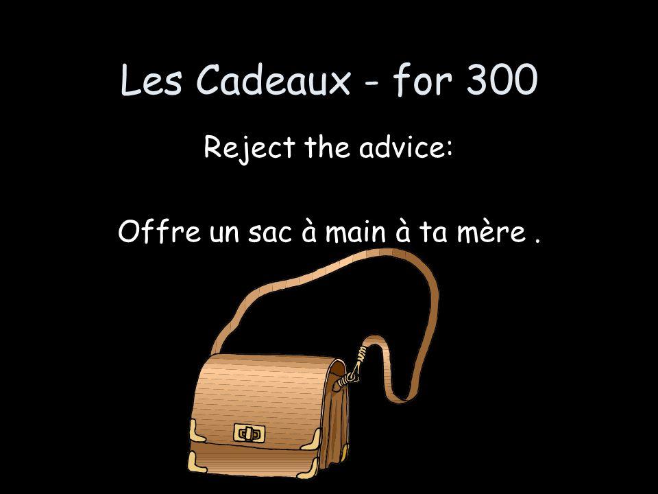 Les Cadeaux - for 300 Reject the advice: Offre un sac à main à ta mère.