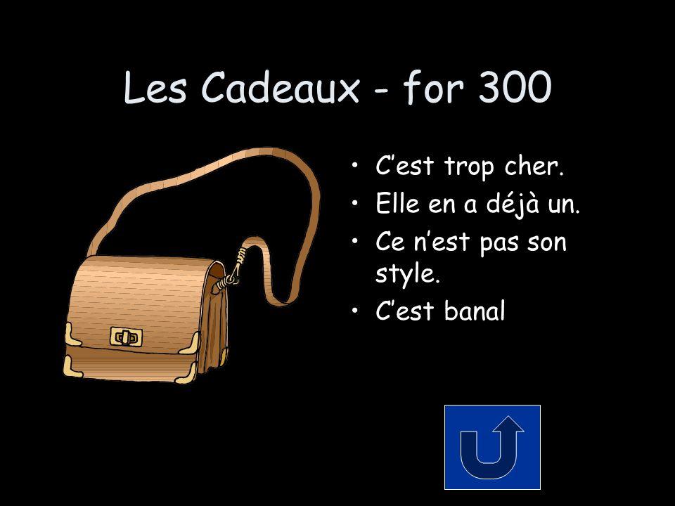 Les Cadeaux - for 300 Cest trop cher. Elle en a déjà un. Ce nest pas son style. Cest banal