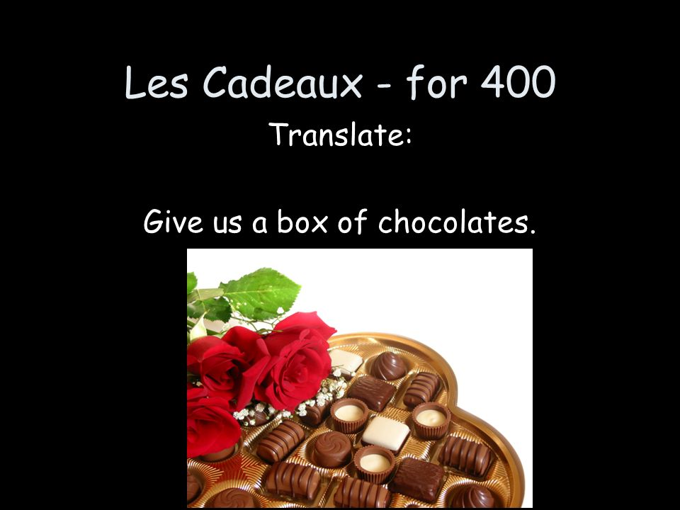 Les Cadeaux - for 400 Translate: Give us a box of chocolates.