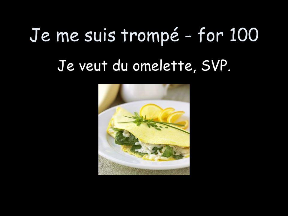 Je me suis trompé - for 100 Je veut du omelette, SVP.